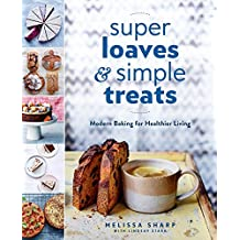 Super Loaves and Simple Treats: Modern Baking for Healthier Living