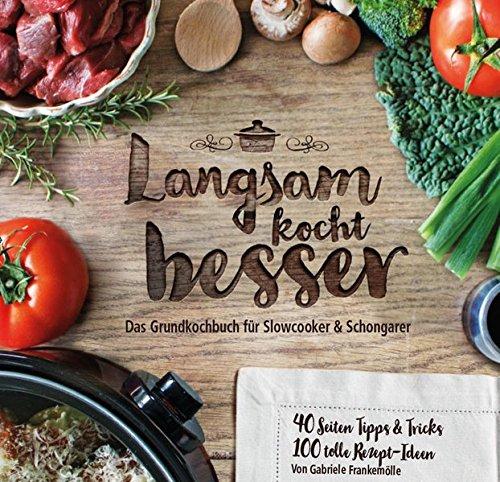Langsam kocht besser: Das neue Grundkochbuch für Slowcooker und Schongarer