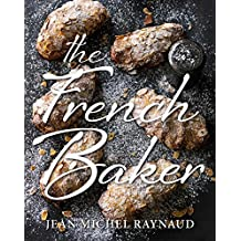 The French Baker: Authentic French Cakes, Pastries, Tarts and Breads to Make at Home