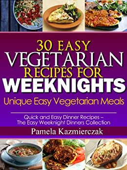 30 Easy Vegetarian Recipes For Weeknights - Unique Easy Vegetarian Meals (Quick and Easy Dinner Recipes - The Easy Weeknight Dinners Collection) (English Edition) par [Kazmierczak, Pamela]