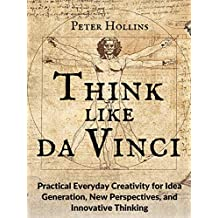 Think Like da Vinci: Practical Everyday Creativity for Idea Generation, New Perspectives, and Innovative Thinking (English Edition)
