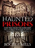 Haunted Prisons: Can You Hear The Screams? True Stories From The Scariest Penitentiaries On Earth (True Horror Stories Book 1)