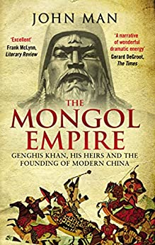 The Mongol Empire: Genghis Khan, his heirs and the founding of modern China by [Man, John]