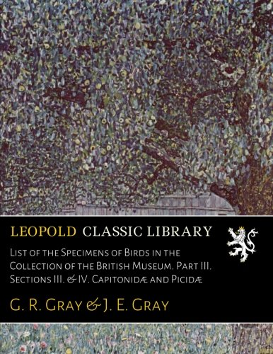 List of the Specimens of Birds in the Collection of the British Museum. Part III. Sections III. & IV. Capitonidæ and Picidæ