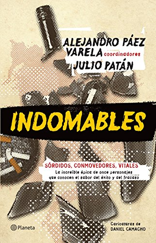 Indomables: La increíble épica de once personajes que conocen el sabor del éxito y del fracaso por Julio Patán