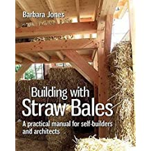 Building with Straw Bales: A Step-by-step Guide (Sustainable Building, Band 6)