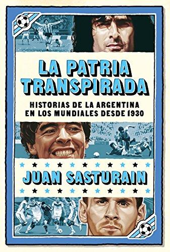 La patria transpirada: Historias de la Argentina en los Mundiales desde 1930