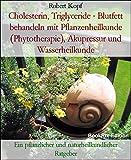 Cholesterin, Triglyceride - Blutfett behandeln mit Pflanzenheilkunde (Phytotherapie), Akupressur und Wasserheilkunde: Ein pflanzlicher und naturheilkundlicher Ratgeber