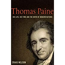 Thomas Paine: His Life, His Time and the Birth of Modern Nations: His Life, His Time and the Birth of the Modern Nations