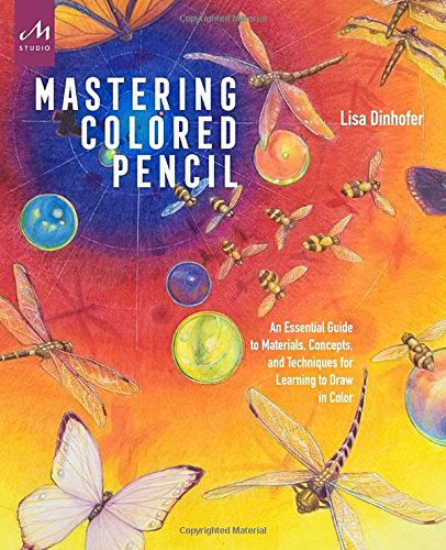 Mastering Colored Pencil: An Essential Guide to Materials, Concepts, and Techniques for Learning to...
