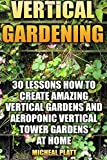 Vertical Gardening: 30 Lessons How to Create Amazing Vertical Gardens and Aeroponic Vertical Tower Gardens at Home