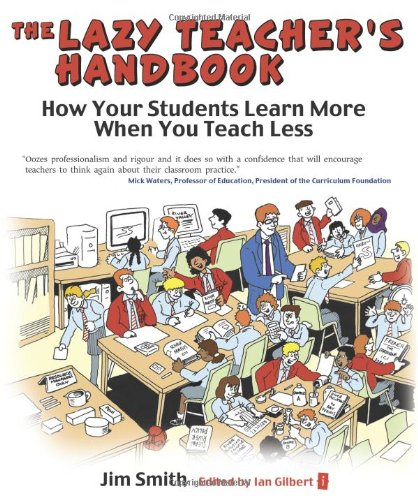 The Lazy Teacher's Handbook: How Your Students Learn More When You Teach Less (The Independent Thinking Series)