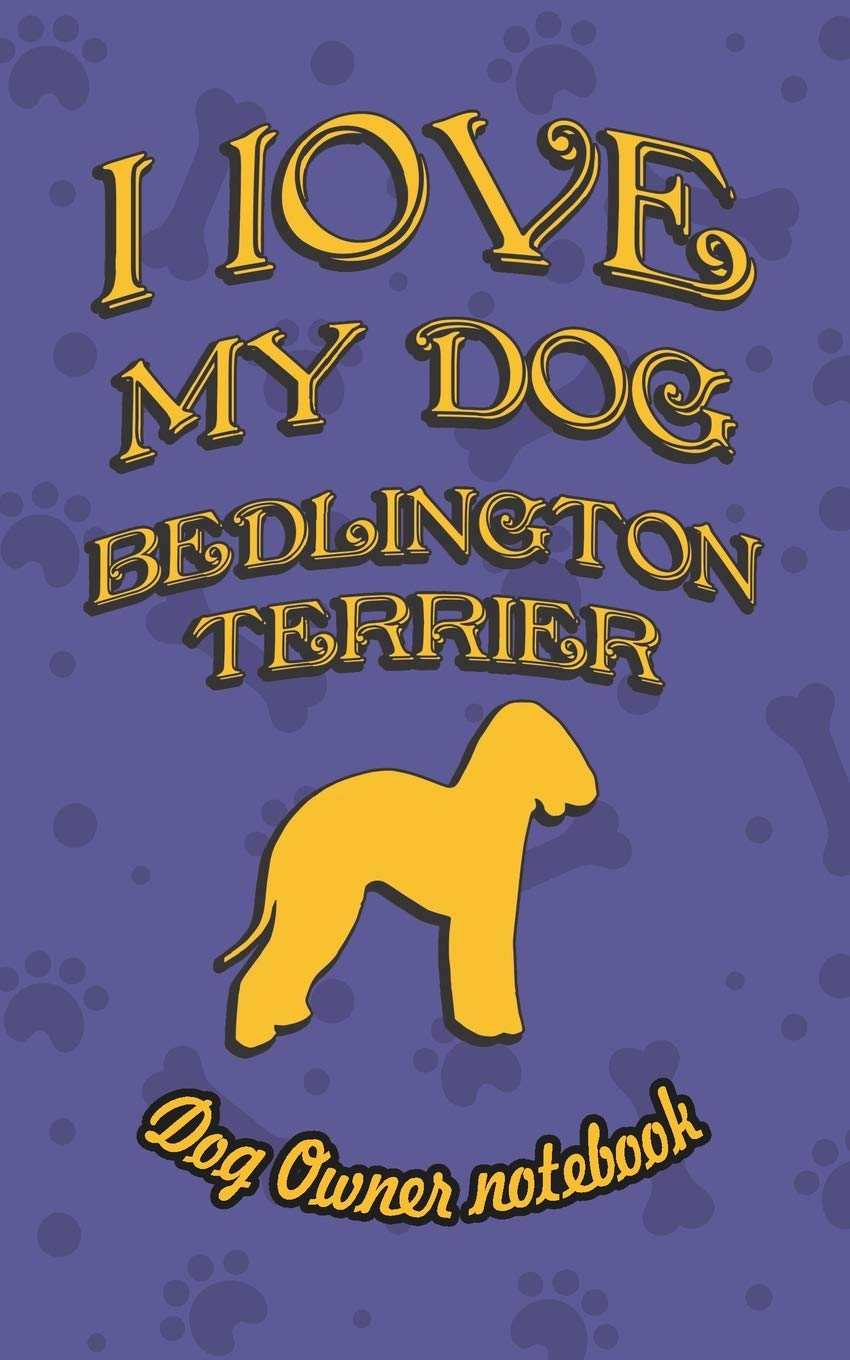 I love my dog Bedlington Terrier – Dog owner's notebook: Doggy style designed pages for dog owner's to note Training log and daily adventures.