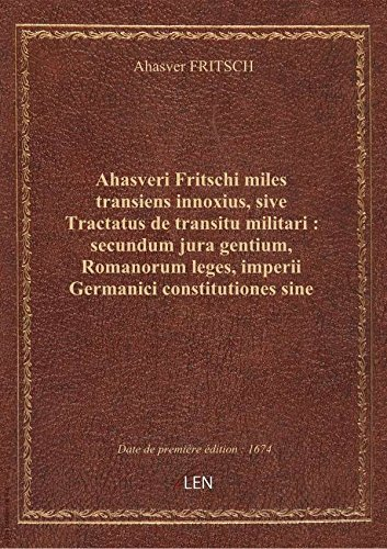 Ahasveri Fritschi miles transiens innoxius, sive Tractatus detransitumilitari: secundumjura gent