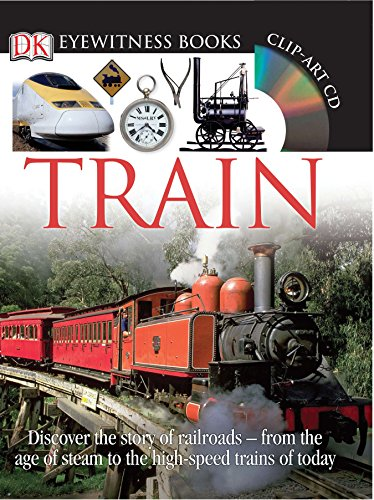 DK Eyewitness Books: Train: Discover the Story of Railroads from the Age of Steam to the High-Speed Trains O With CDROM and Poster