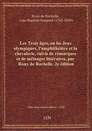 Les Trois âges, ou les Jeux olympiques, l'amphithéâtre et la chevalerie, suivis de remarques et de m par Je Roux de Rochelle