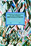 Working-Class Politics in the German Revolution: Richard Müller, the Revolutionary Shop Stewards and the Origins of the Council Movement (Historical Materialism) - Ralf Hoffrogge