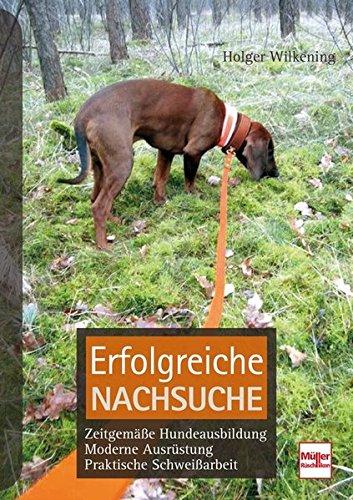 Erfolgreiche Nachsuche: Zeitgemäße Hundeausbildung, moderne Ausrüstung, praktische Schweißarbeit