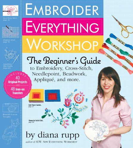 Embroider Everything Workshop: The Beginner's Guide to Embroidery, Cross-Stitch, Needlepoint, Beadwork, Applique, and More por Diana Rupp