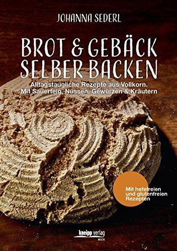 Brot & Gebäck selber backen: Alltagstaugliche Rezepte aus Vollkorn. Mit Sauerteig, Nüssen, Gewürzen & Kräutern