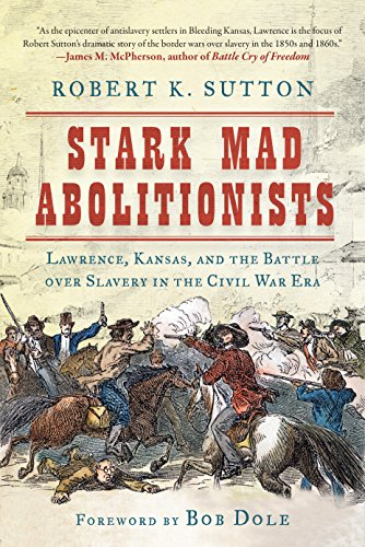 Stark Mad Abolitionists: Lawrence, Kansas, and the Battle over Slavery in the Civil War Era