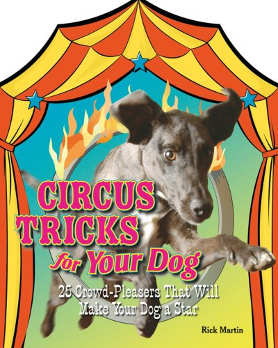 Circus Tricks for Your Dog: 25 Crowd-pleasers That Will Make Your Dog a Star