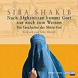 Nach Afghanistan kommt Gott nur noch zum Weinen: Die Geschichte der Shirin-Gol - Siba Shakib