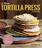 The Ultimate Tortilla Press Cookbook: 125 Recipes for All Kinds of Make-your-own Tortillas-and for Burritos,...