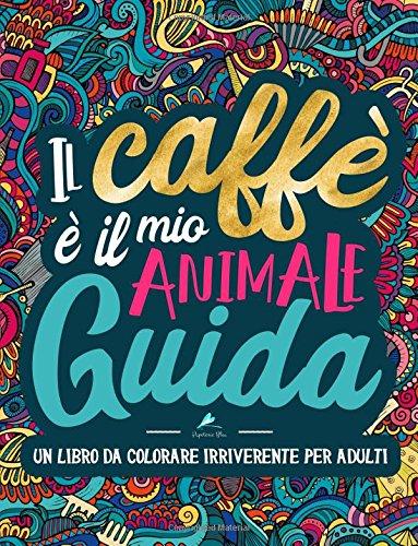Un libro da colorare irriverente per adulti: Il caffè è il mio animale guida : Un regalo da colorare unico per motivare e ispirare uomini, donne, ... la meditazione e l'art therapy