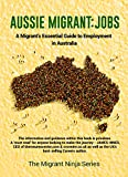 Aussie Migrant: Jobs: A Migrant's Essential Guide to Employment in Australia (Migrant Ninja Series Book 2)