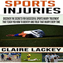 Sports Injuries: Discover the Secrets for Successful Sports Injury Treatment That Teach You How to Identify and Treat That Injury Every Time