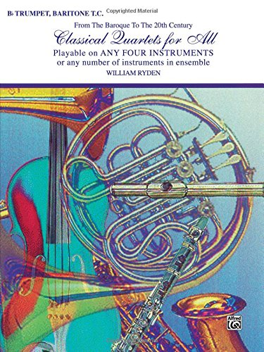 Classical Quartets for All (from the Baroque to the 20th Century): B-Flat Trumpet, Baritone T.C (Classical Instrumental Ensembles for All)
