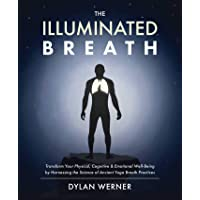 The Illuminated Breath: Transform Your Physical, Cognitive & Emotional Well-Being by Harnessing the Science of Ancient…
