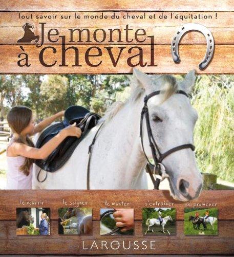 Je monte à cheval : Tout savoir sur le monde du cheval et de l'équitation