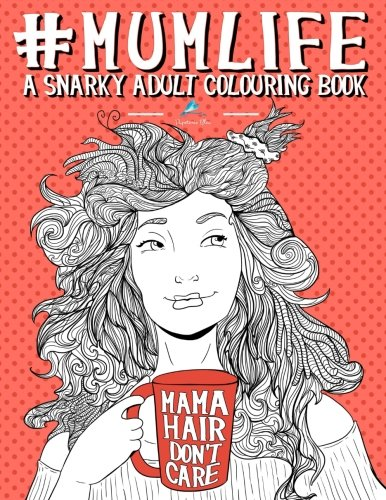 Mum Life: A Snarky Adult Colouring Book: A Unique & Funny Antistress Colouring Gift for Mums To Be, New Mummys, Pregnant Women & Expecting Mothers ... Stress Relief & Mindful Meditation)