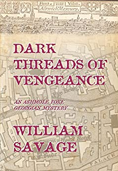 Dark Threads of Vengeance: An Ashmole Foxe Georgian Mystery (The Ashmole Foxe Georgian Mysteries Book 2) by [Savage, William]