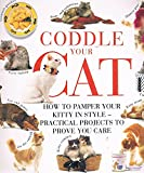 Coddle Your Cat: How to Pamper Your Kitty in Style-Practical Projects to Prove You Care: How to Pamper Your Pussy Cat in Style - Practical Projects to Prove You Care