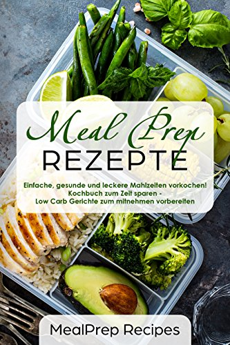 Meal Prep Rezepte Einfache, gesunde und leckere Mahlzeiten vorkochen! Kochbuch zum Zeit sparen - Low Carb Gerichte zum mitnehmen vorbereiten -