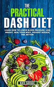 The Practical DASH Diet: Learn How to Lower Blood Pressure, Lose Weight, Heal Your Body, Prevent Disease, Feel Better! The Only DASH book You'll Ever Need. ... Plan & Healthy Recipes (English Edition) par [Savage, Kate]