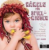 Häkeln für Spielkinder: 30 lustige Mützen, Schals, Kleidungsstücke und Spielzeug