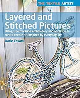 The Textile Artist: Layered and Stitched Pictures by [Essam, Katie]