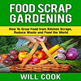 Food Scrap Gardening: How to Grow Food from Scraps, Reduce Waste and Feed the World