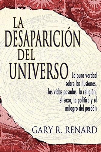 La Desaparicion del Universo: La Pura Verdad Sobre las Ilusiones, las Vidas Pasadas, la Religion, el Sexo, la Politica y el Milagro del Perdon