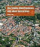 Die Städte Oberfrankens von oben betrachtet - Herbert Popp