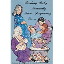 Feeding baby naturally from pregnancy on--: A comprehensive guide to natural nutrition for prepregnancy, pregnancy, lactation, and infant diets by Catherine J Frompovich (1983-01-01)