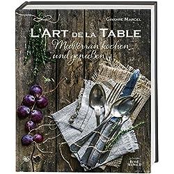 L'Art de la Table: Mediterran kochen und genießen. (Ausgezeichnet mit dem Gourmand World Cookbook Award 2016)