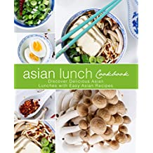 Asian Lunch Cookbook: Discover Delicious Asian Lunches with Easy Asian Recipes (English Edition)