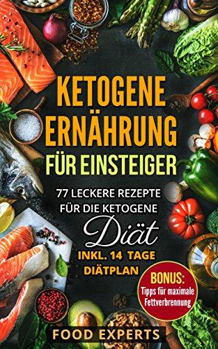 Ketogene Ernährung für Einsteiger: 77 leckere Rezepte für die Ketogene Diät inkl. 14 Tage Diätplan (ketogene Rezepte, low carb, schnell abnehmen, low carb Kochbuch, Rezepte ohne Kohlenhydrate, keto)