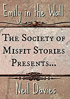 The Society of Misfit Stories Presents: Emily in the Wall by [Davies, Neil]