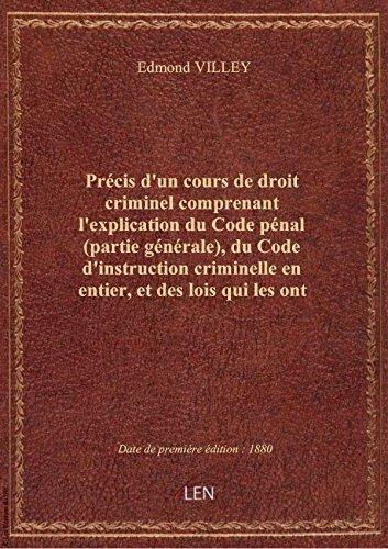 Précis d'un cours de droit criminel comprenant l'explication du Code pénal (partie générale), du Cod par Edmond VILLEY